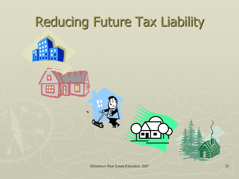 ©Dearborn Real Estate Education, 200753 Reducing Future Tax Liability