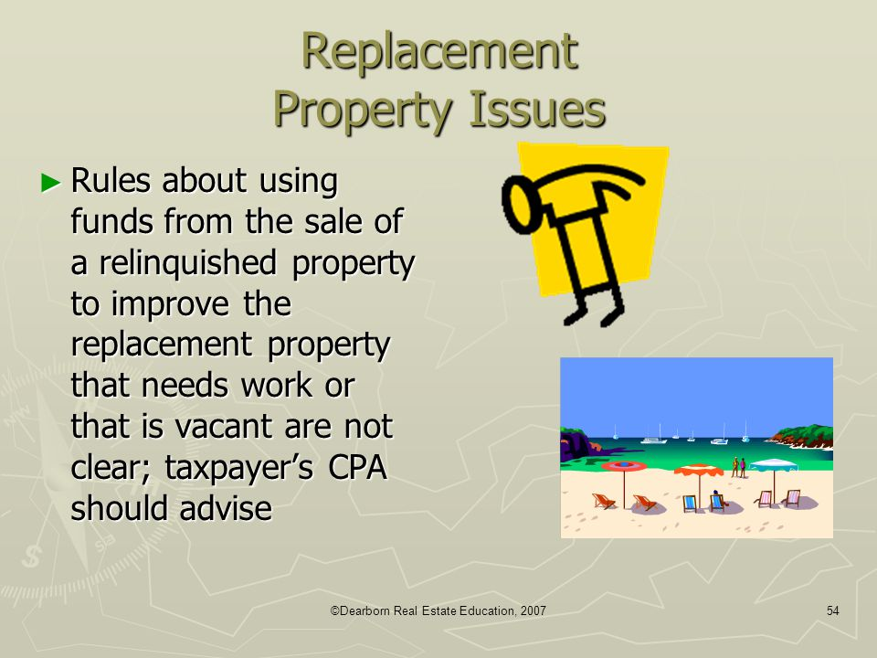 ©Dearborn Real Estate Education, 200754 Replacement Property Issues ► Rules about using funds from the sale of a relinquished property to improve the