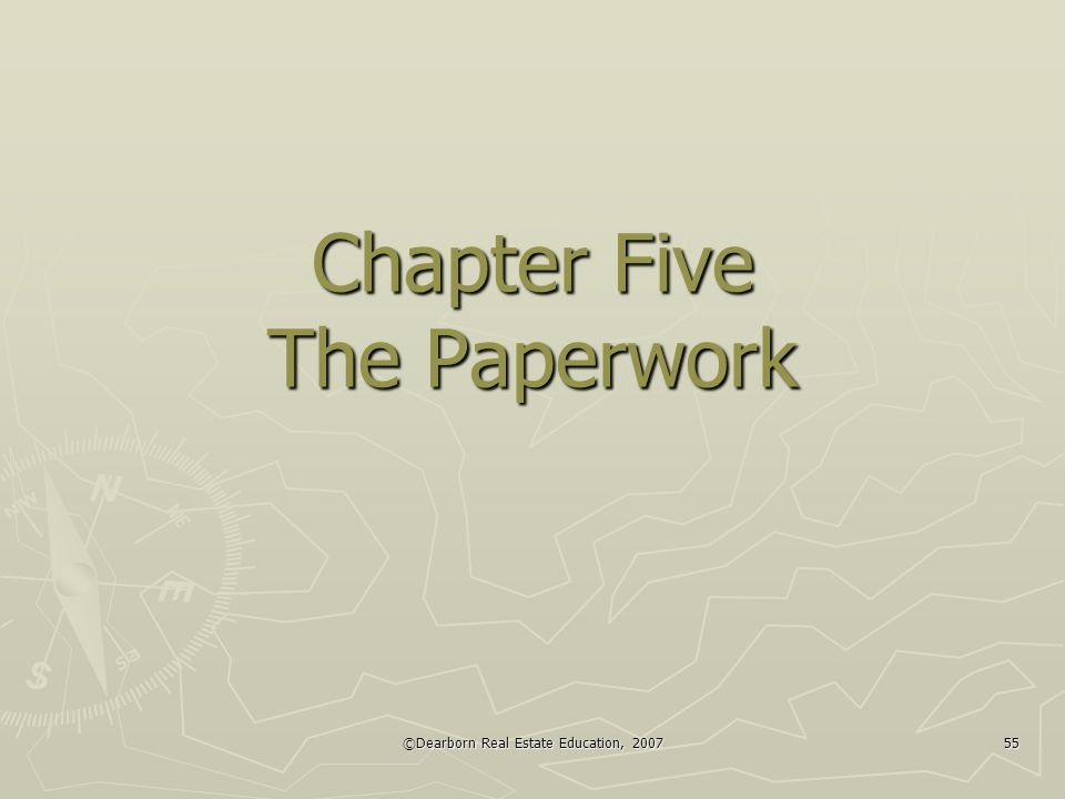 ©Dearborn Real Estate Education, 2007 55 Chapter Five The Paperwork