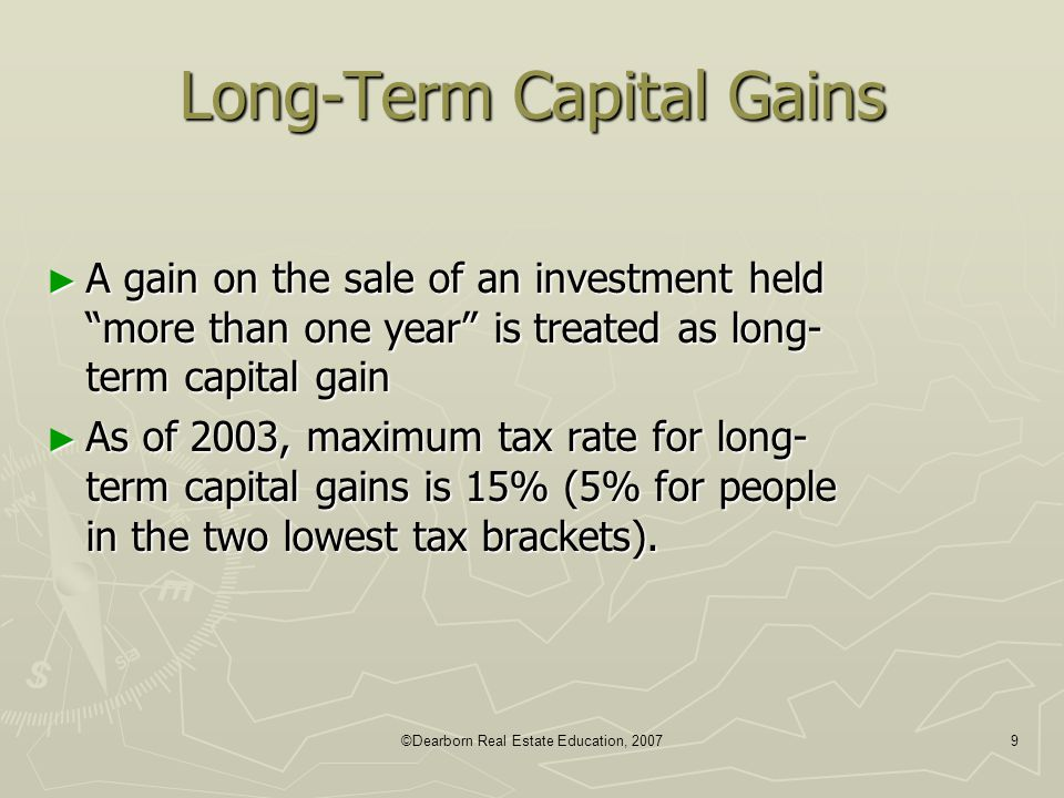 "©Dearborn Real Estate Education, 20079 Long-Term Capital Gains ► A gain on the sale of an investment held ""more than one year"" is treated as long- ter"
