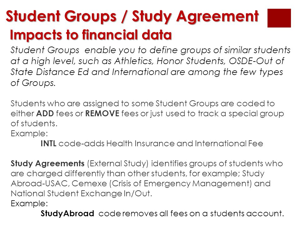 Student Groups / Study Agreement Impacts to financial data Impacts to financial data Student Groups enable you to define groups of similar students at
