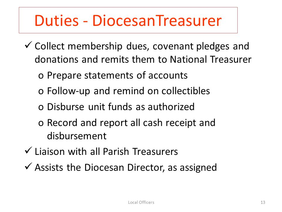 Duties - DiocesanTreasurer Collect membership dues, covenant pledges and donations and remits them to National Treasurer oPrepare statements of accounts oFollow-up and remind on collectibles oDisburse unit funds as authorized oRecord and report all cash receipt and disbursement Liaison with all Parish Treasurers Assists the Diocesan Director, as assigned 13Local Officers