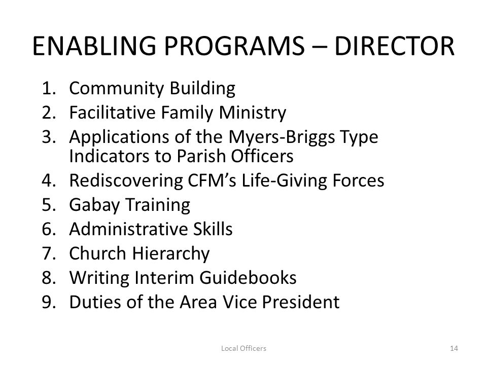 ENABLING PROGRAMS – DIRECTOR 1.Community Building 2.Facilitative Family Ministry 3.Applications of the Myers-Briggs Type Indicators to Parish Officers 4.Rediscovering CFM's Life-Giving Forces 5.Gabay Training 6.Administrative Skills 7.Church Hierarchy 8.Writing Interim Guidebooks 9.Duties of the Area Vice President 14Local Officers