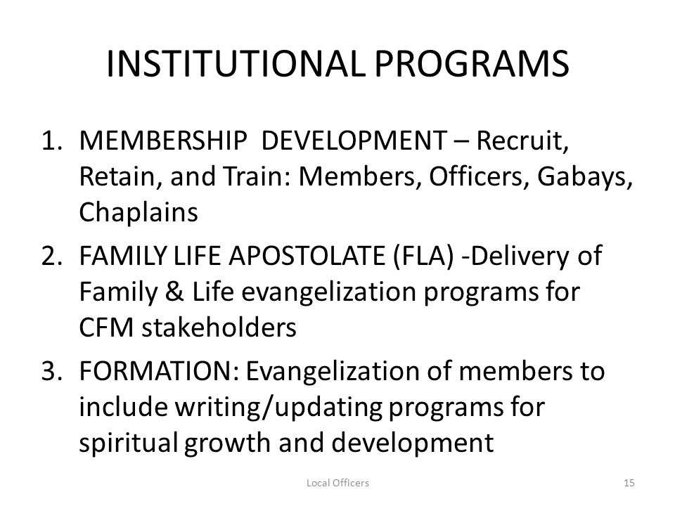 INSTITUTIONAL PROGRAMS 1.MEMBERSHIP DEVELOPMENT – Recruit, Retain, and Train: Members, Officers, Gabays, Chaplains 2.FAMILY LIFE APOSTOLATE (FLA) -Delivery of Family & Life evangelization programs for CFM stakeholders 3.FORMATION: Evangelization of members to include writing/updating programs for spiritual growth and development 15Local Officers