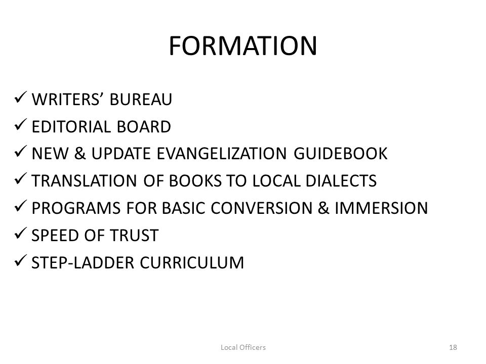 FORMATION WRITERS' BUREAU EDITORIAL BOARD NEW & UPDATE EVANGELIZATION GUIDEBOOK TRANSLATION OF BOOKS TO LOCAL DIALECTS PROGRAMS FOR BASIC CONVERSION & IMMERSION SPEED OF TRUST STEP-LADDER CURRICULUM 18Local Officers