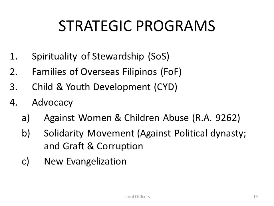 STRATEGIC PROGRAMS 1.Spirituality of Stewardship (SoS) 2.Families of Overseas Filipinos (FoF) 3.Child & Youth Development (CYD) 4.Advocacy a)Against Women & Children Abuse (R.A.