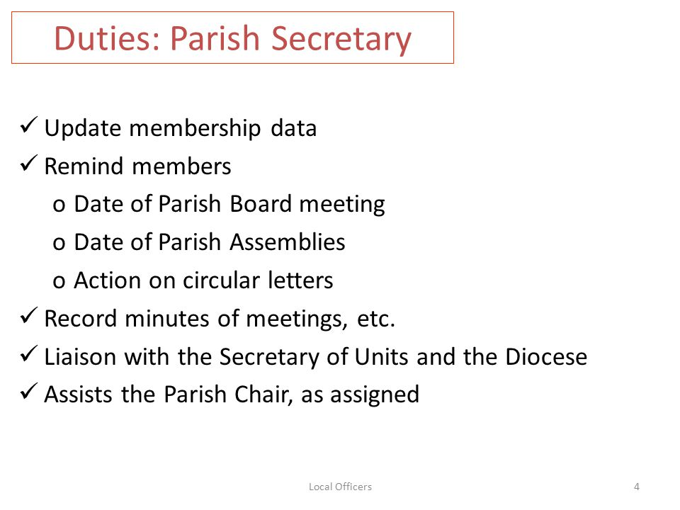 Duties: Parish Secretary Update membership data Remind members oDate of Parish Board meeting oDate of Parish Assemblies oAction on circular letters Record minutes of meetings, etc.