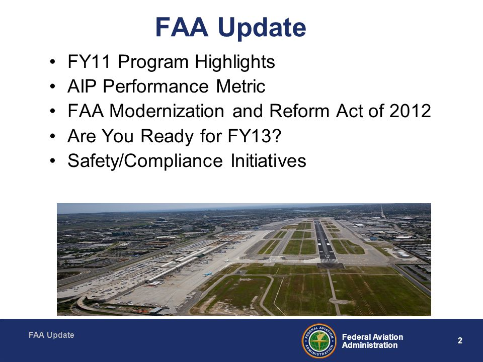 2 Federal Aviation Administration FAA Update FY11 Program Highlights AIP Performance Metric FAA Modernization and Reform Act of 2012 Are You Ready for FY13.