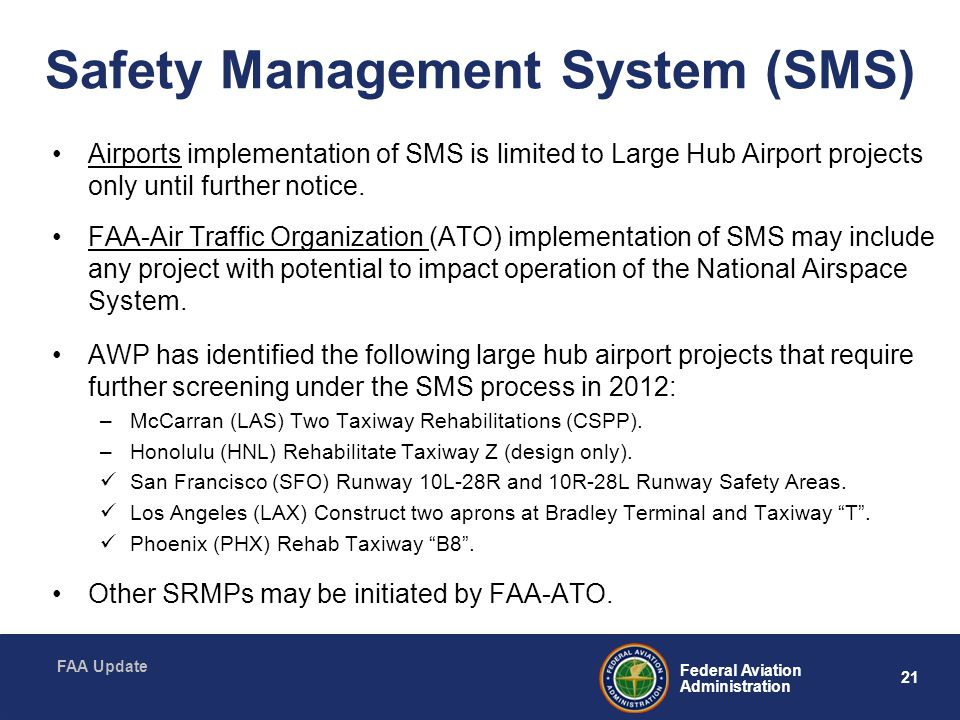 21 Federal Aviation Administration FAA Update Safety Management System (SMS) Airports implementation of SMS is limited to Large Hub Airport projects only until further notice.