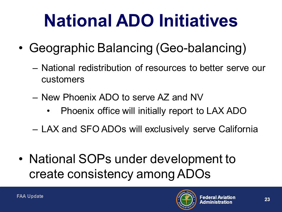 23 Federal Aviation Administration FAA Update National ADO Initiatives Geographic Balancing (Geo-balancing) –National redistribution of resources to better serve our customers –New Phoenix ADO to serve AZ and NV Phoenix office will initially report to LAX ADO –LAX and SFO ADOs will exclusively serve California National SOPs under development to create consistency among ADOs