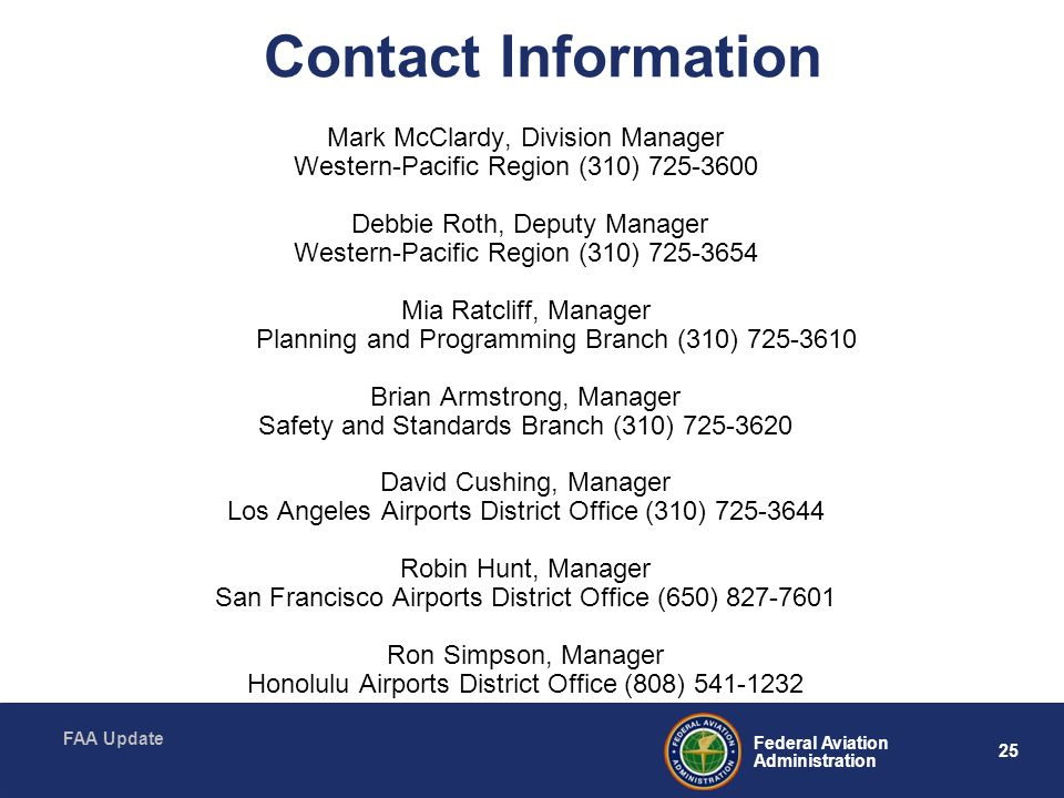 25 Federal Aviation Administration FAA Update Contact Information Mark McClardy, Division Manager Western-Pacific Region (310) 725-3600 Debbie Roth, Deputy Manager Western-Pacific Region (310) 725-3654 Mia Ratcliff, Manager Planning and Programming Branch (310) 725-3610 Brian Armstrong, Manager Safety and Standards Branch (310) 725-3620 David Cushing, Manager Los Angeles Airports District Office (310) 725-3644 Robin Hunt, Manager San Francisco Airports District Office (650) 827-7601 Ron Simpson, Manager Honolulu Airports District Office (808) 541-1232