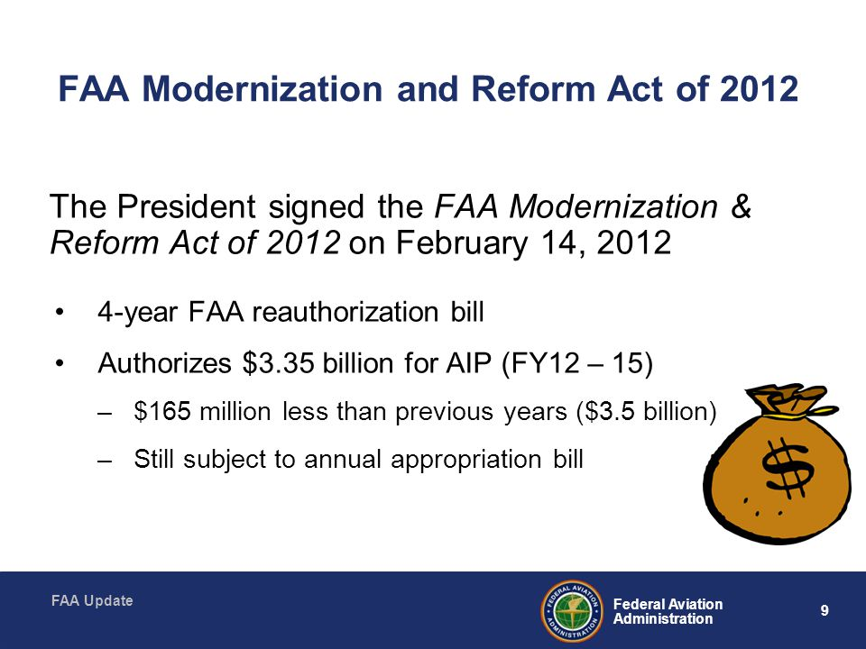 9 Federal Aviation Administration FAA Update FAA Modernization and Reform Act of 2012 The President signed the FAA Modernization & Reform Act of 2012 on February 14, 2012 4-year FAA reauthorization bill Authorizes $3.35 billion for AIP (FY12 – 15) –$165 million less than previous years ($3.5 billion) –Still subject to annual appropriation bill
