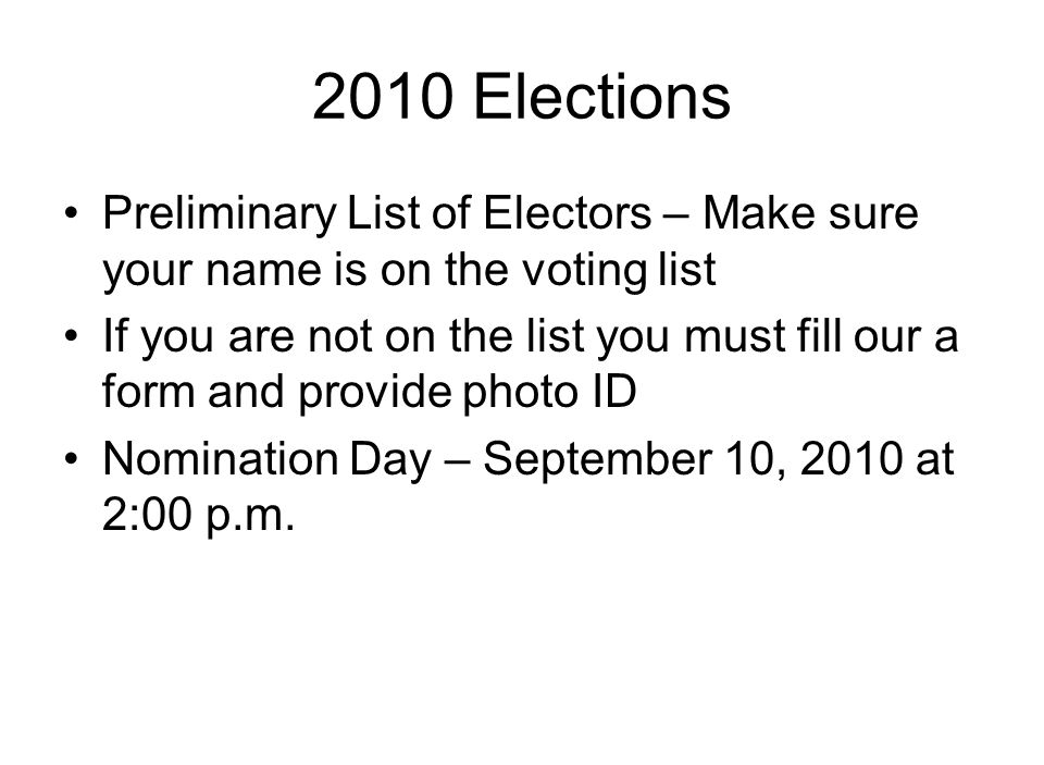 2010 Elections Preliminary List of Electors – Make sure your name is on the voting list If you are not on the list you must fill our a form and provide photo ID Nomination Day – September 10, 2010 at 2:00 p.m.