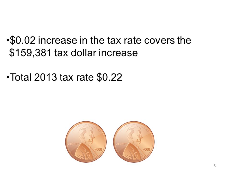 8 $0.02 increase in the tax rate covers the $159,381 tax dollar increase Total 2013 tax rate $0.22