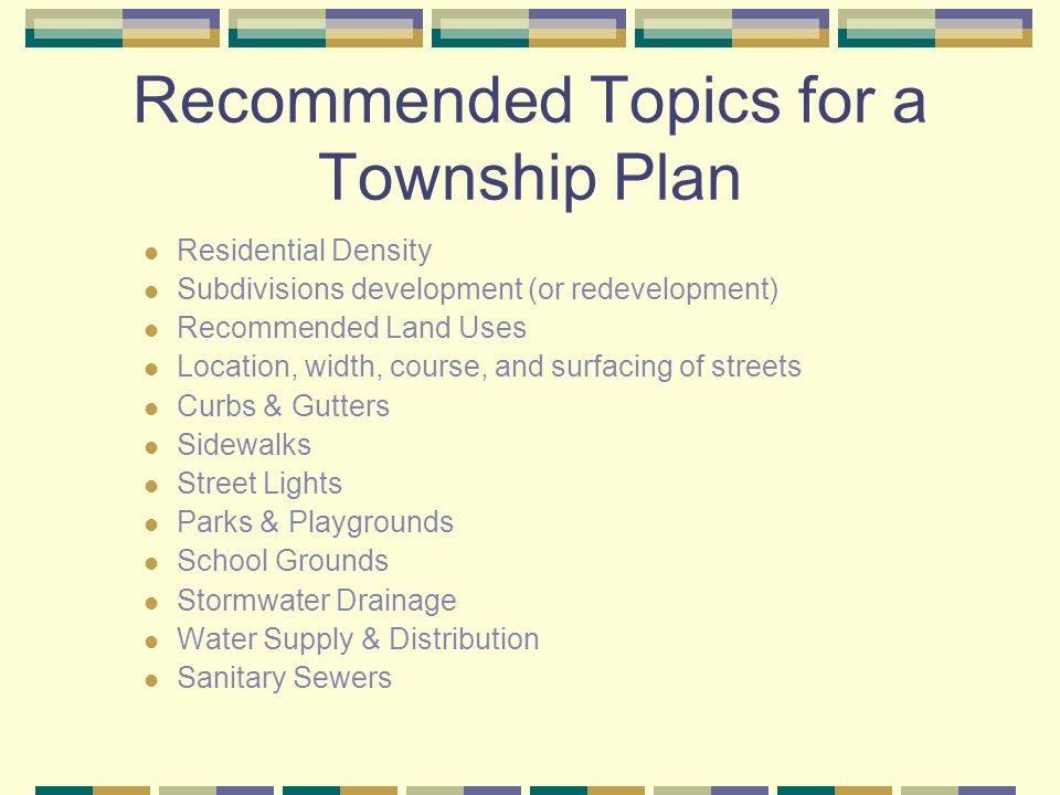 Recommended Topics for a Township Plan Residential Density Subdivisions development (or redevelopment) Recommended Land Uses Location, width, course, and surfacing of streets Curbs & Gutters Sidewalks Street Lights Parks & Playgrounds School Grounds Stormwater Drainage Water Supply & Distribution Sanitary Sewers