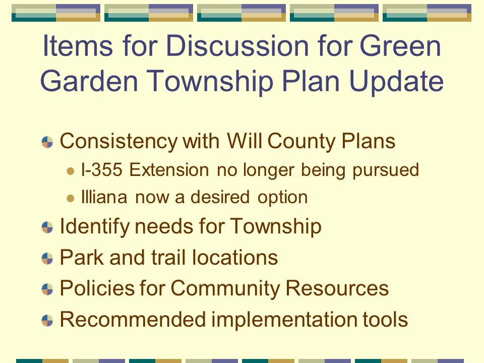 Items for Discussion for Green Garden Township Plan Update Consistency with Will County Plans I-355 Extension no longer being pursued Illiana now a desired option Identify needs for Township Park and trail locations Policies for Community Resources Recommended implementation tools