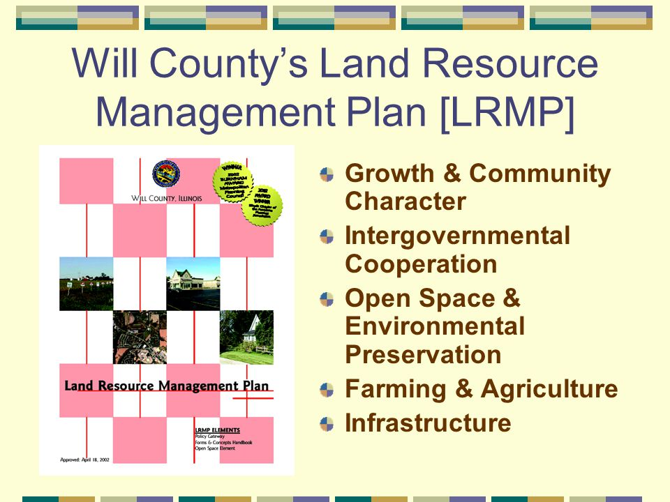 Will County's Land Resource Management Plan [LRMP] Growth & Community Character Intergovernmental Cooperation Open Space & Environmental Preservation Farming & Agriculture Infrastructure