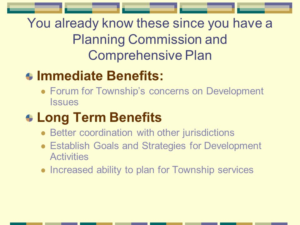 You already know these since you have a Planning Commission and Comprehensive Plan Immediate Benefits: Forum for Township's concerns on Development Issues Long Term Benefits Better coordination with other jurisdictions Establish Goals and Strategies for Development Activities Increased ability to plan for Township services