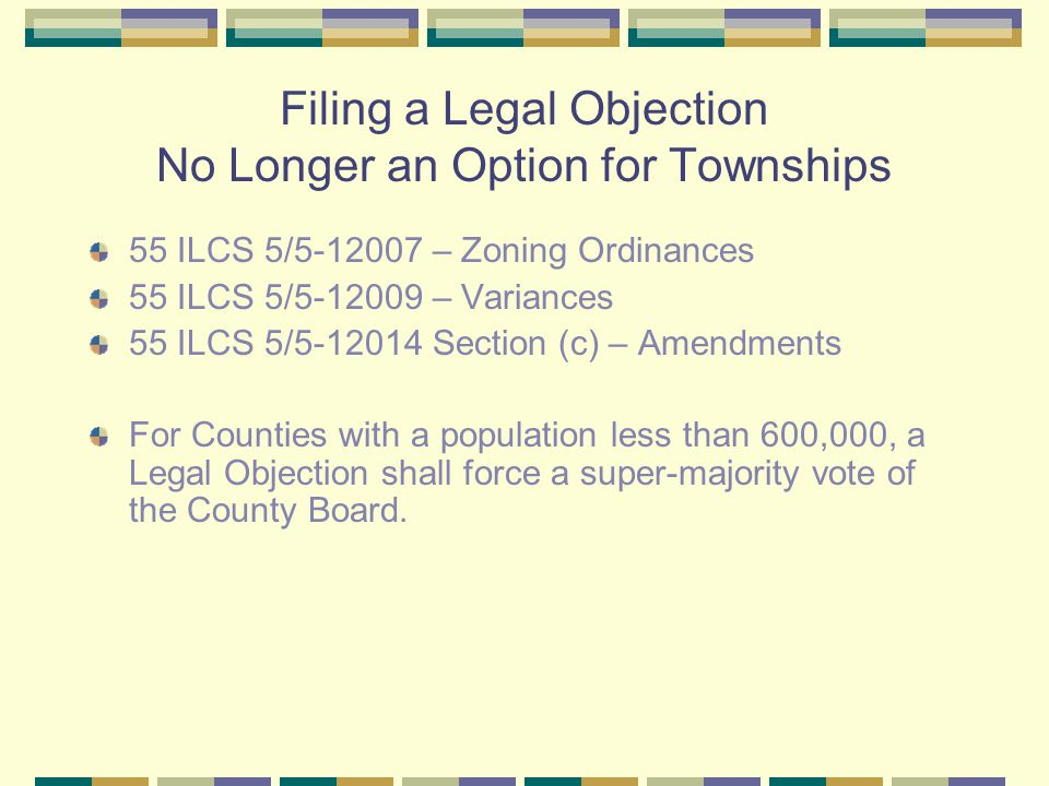 Filing a Legal Objection No Longer an Option for Townships 55 ILCS 5/5-12007 – Zoning Ordinances 55 ILCS 5/5-12009 – Variances 55 ILCS 5/5-12014 Section (c) – Amendments For Counties with a population less than 600,000, a Legal Objection shall force a super-majority vote of the County Board.