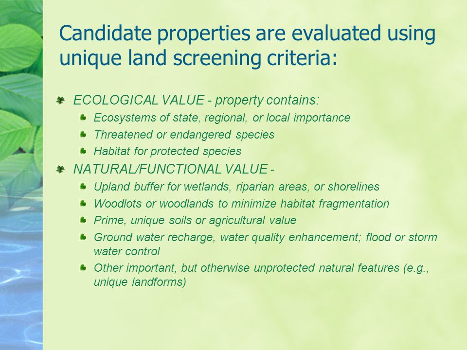 Candidate properties are evaluated using unique land screening criteria: ECOLOGICAL VALUE - property contains: Ecosystems of state, regional, or local importance Threatened or endangered species Habitat for protected species NATURAL/FUNCTIONAL VALUE - Upland buffer for wetlands, riparian areas, or shorelines Woodlots or woodlands to minimize habitat fragmentation Prime, unique soils or agricultural value Ground water recharge, water quality enhancement; flood or storm water control Other important, but otherwise unprotected natural features (e.g., unique landforms)