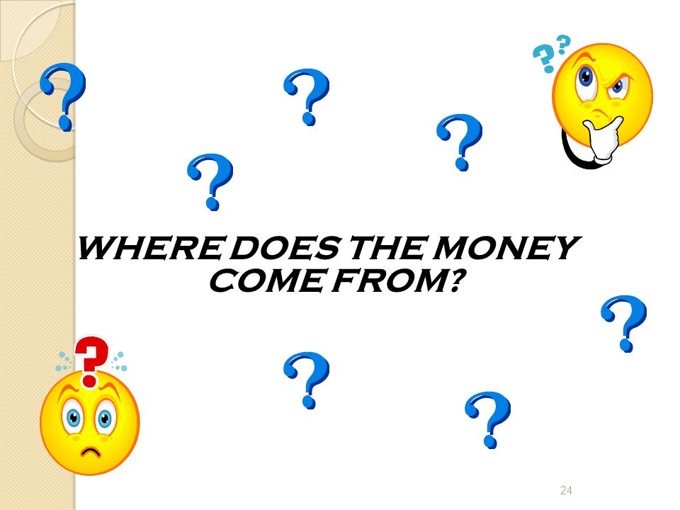 WHERE DOES THE MONEY COME FROM 24