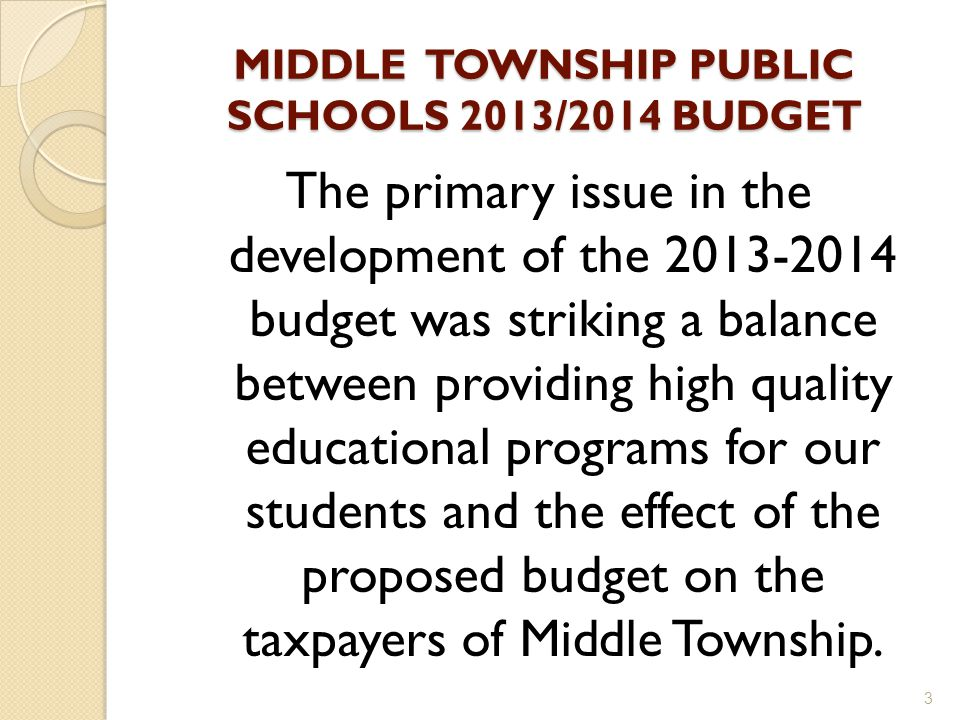 MIDDLE TOWNSHIP PUBLIC SCHOOLS 2013/2014 BUDGET The primary issue in the development of the 2013-2014 budget was striking a balance between providing high quality educational programs for our students and the effect of the proposed budget on the taxpayers of Middle Township.