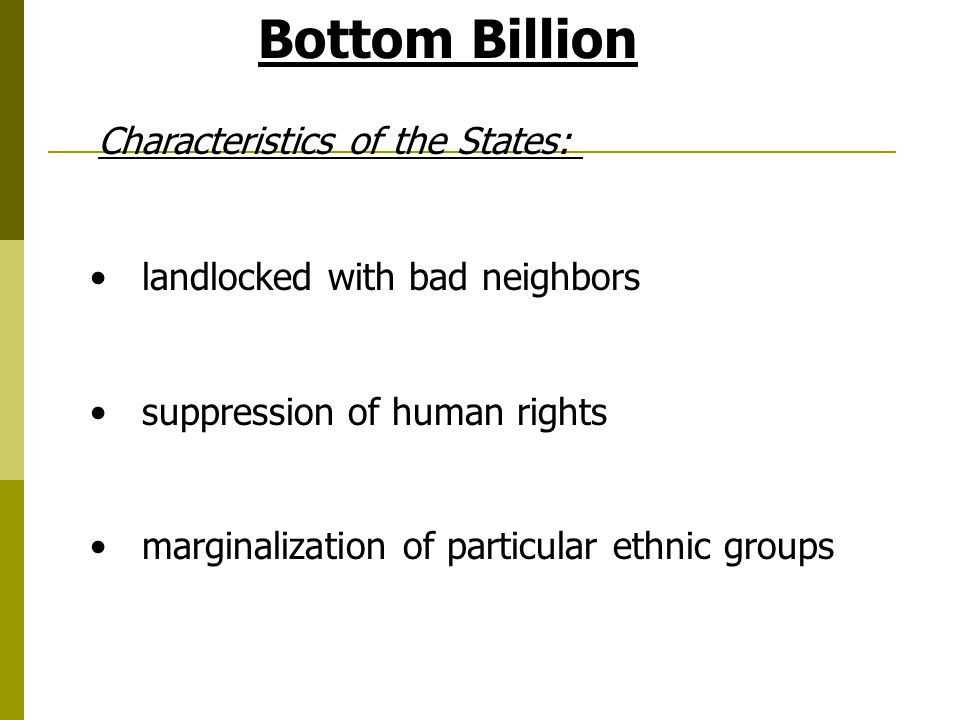 Bottom Billion landlocked with bad neighbors suppression of human rights marginalization of particular ethnic groups Characteristics of the States: