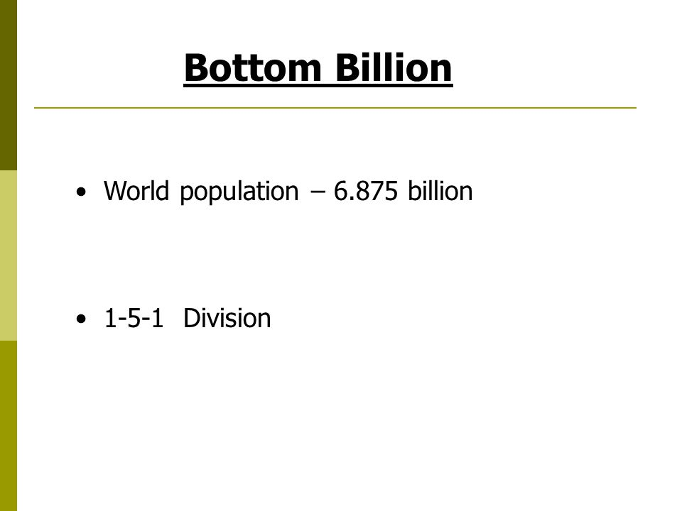 Bottom Billion World population – 6.875 billion 1-5-1 Division