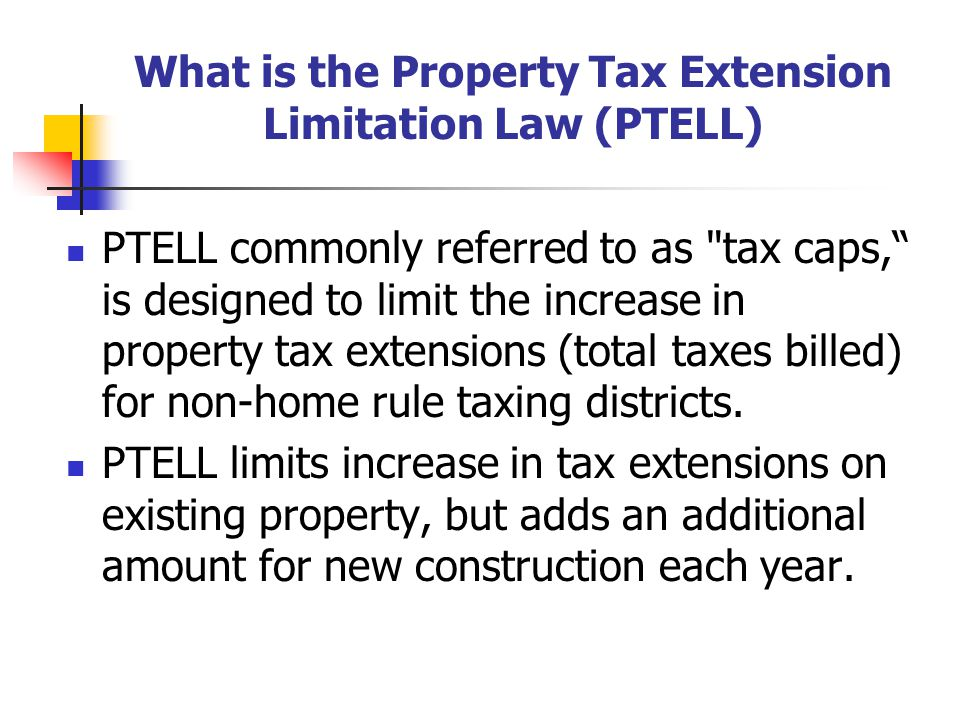 What is the Property Tax Extension Limitation Law (PTELL) PTELL commonly referred to as tax caps, is designed to limit the increase in property tax extensions (total taxes billed) for non-home rule taxing districts.