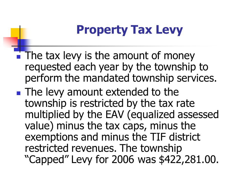 Property Tax Levy The tax levy is the amount of money requested each year by the township to perform the mandated township services.