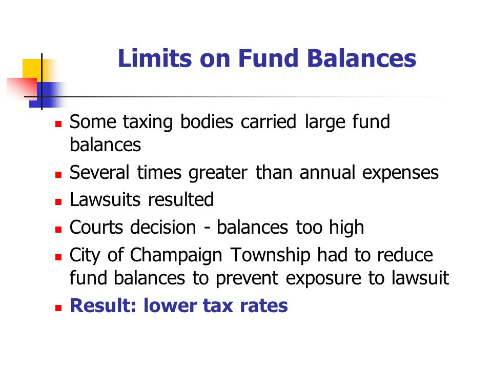 Limits on Fund Balances Some taxing bodies carried large fund balances Several times greater than annual expenses Lawsuits resulted Courts decision - balances too high City of Champaign Township had to reduce fund balances to prevent exposure to lawsuit Result: lower tax rates
