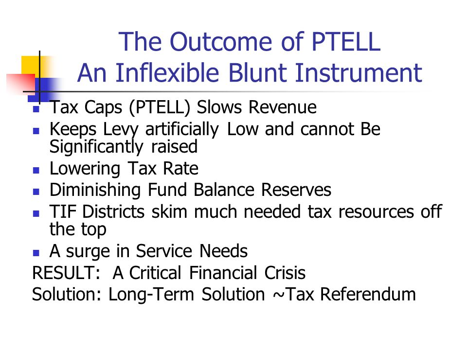 The Outcome of PTELL An Inflexible Blunt Instrument Tax Caps (PTELL) Slows Revenue Keeps Levy artificially Low and cannot Be Significantly raised Lowering Tax Rate Diminishing Fund Balance Reserves TIF Districts skim much needed tax resources off the top A surge in Service Needs RESULT: A Critical Financial Crisis Solution: Long-Term Solution ~Tax Referendum