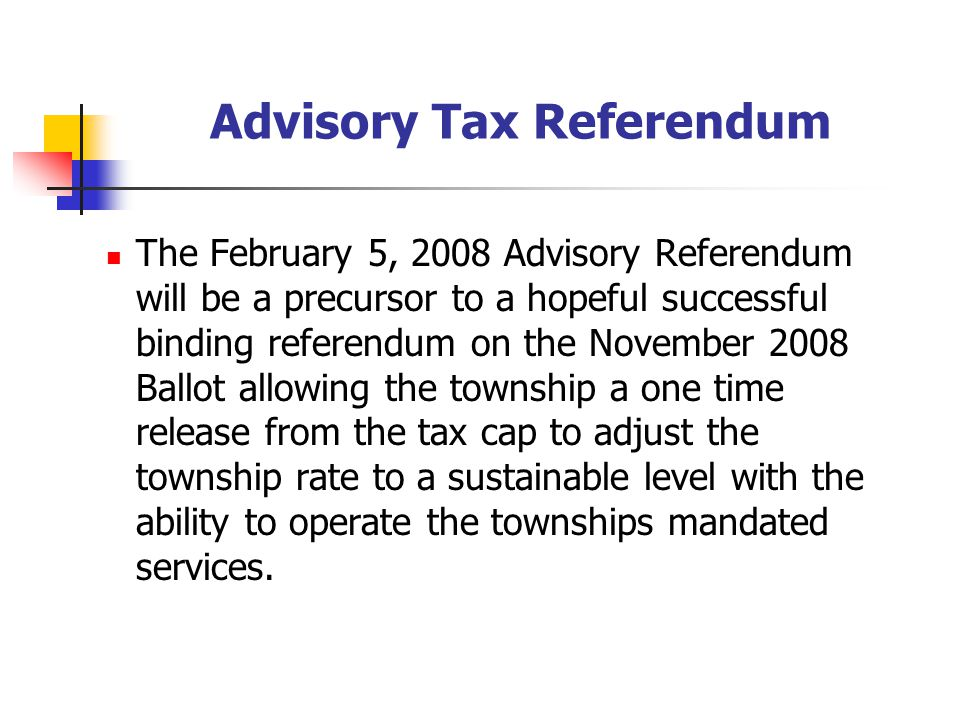 Advisory Tax Referendum The February 5, 2008 Advisory Referendum will be a precursor to a hopeful successful binding referendum on the November 2008 Ballot allowing the township a one time release from the tax cap to adjust the township rate to a sustainable level with the ability to operate the townships mandated services.