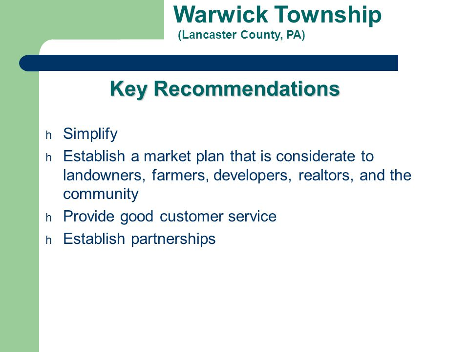 Warwick Township (Lancaster County, PA) Key Recommendations h Simplify h Establish a market plan that is considerate to landowners, farmers, developer