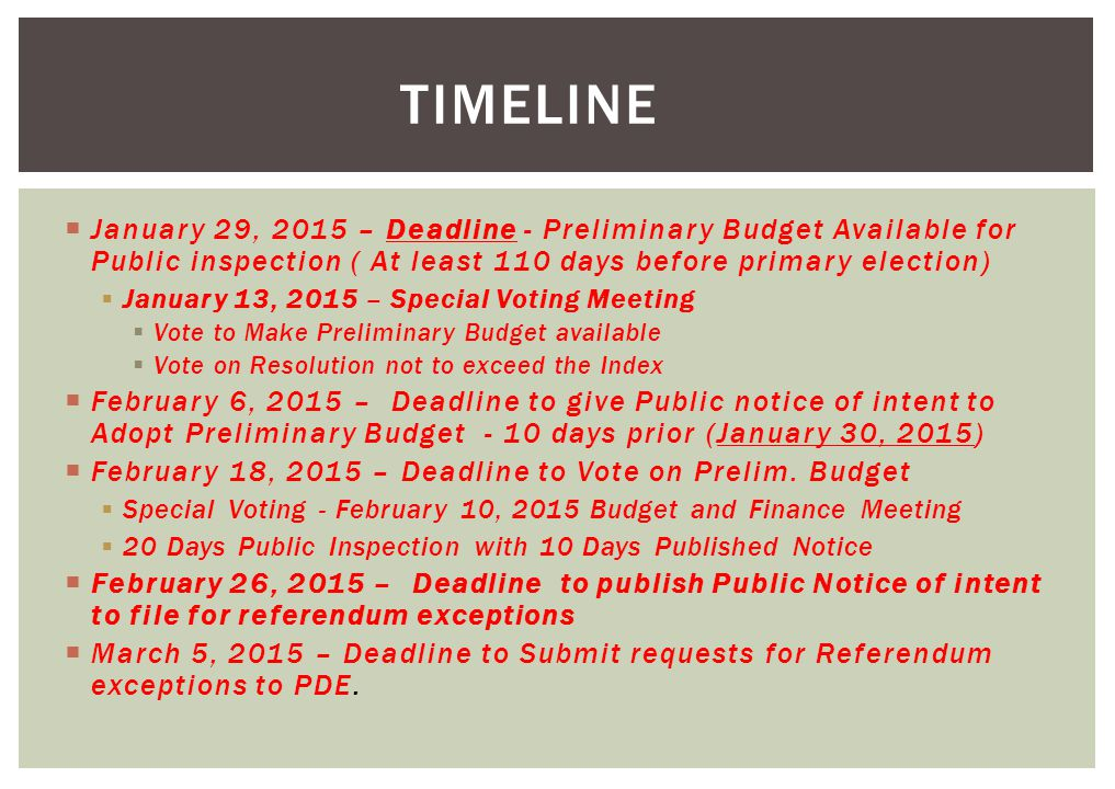  January 29, 2015 – Deadline - Preliminary Budget Available for Public inspection ( At least 110 days before primary election)  January 13, 2015 – Special Voting Meeting  Vote to Make Preliminary Budget available  Vote on Resolution not to exceed the Index  February 6, 2015 – Deadline to give Public notice of intent to Adopt Preliminary Budget - 10 days prior (January 30, 2015)  February 18, 2015 – Deadline to Vote on Prelim.