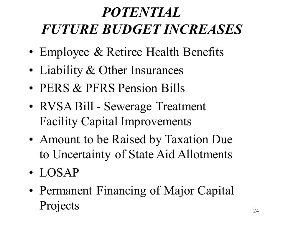 24 POTENTIAL FUTURE BUDGET INCREASES Employee & Retiree Health Benefits Liability & Other Insurances PERS & PFRS Pension Bills RVSA Bill - Sewerage Treatment Facility Capital Improvements Amount to be Raised by Taxation Due to Uncertainty of State Aid Allotments LOSAP Permanent Financing of Major Capital Projects