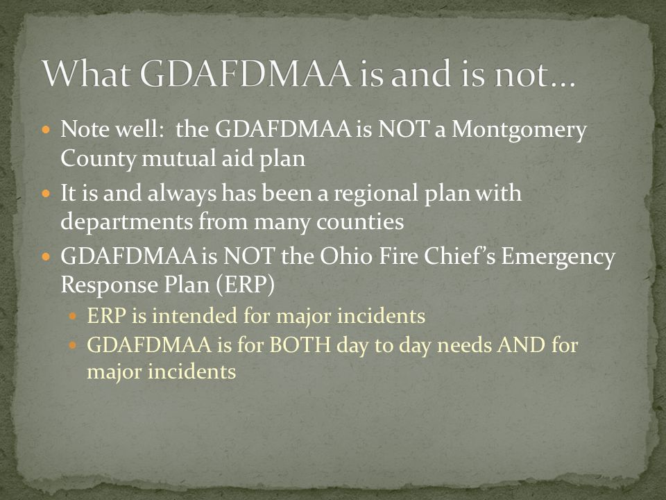 Note well: the GDAFDMAA is NOT a Montgomery County mutual aid plan It is and always has been a regional plan with departments from many counties GDAFDMAA is NOT the Ohio Fire Chief's Emergency Response Plan (ERP) ERP is intended for major incidents GDAFDMAA is for BOTH day to day needs AND for major incidents
