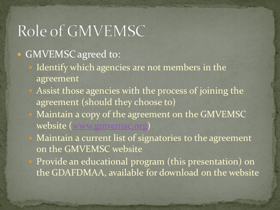 GMVEMSC agreed to: Identify which agencies are not members in the agreement Assist those agencies with the process of joining the agreement (should they choose to) Maintain a copy of the agreement on the GMVEMSC website (www.gmvemsc.org)www.gmvemsc.org Maintain a current list of signatories to the agreement on the GMVEMSC website Provide an educational program (this presentation) on the GDAFDMAA, available for download on the website