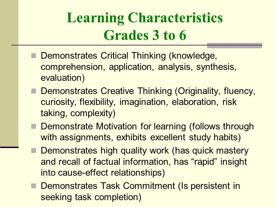 Learning Characteristics Grades 3 to 6 Demonstrates Critical Thinking (knowledge, comprehension, application, analysis, synthesis, evaluation) Demonstrates Creative Thinking (Originality, fluency, curiosity, flexibility, imagination, elaboration, risk taking, complexity) Demonstrate Motivation for learning (follows through with assignments, exhibits excellent study habits) Demonstrates high quality work (has quick mastery and recall of factual information, has rapid insight into cause-effect relationships) Demonstrates Task Commitment (Is persistent in seeking task completion)