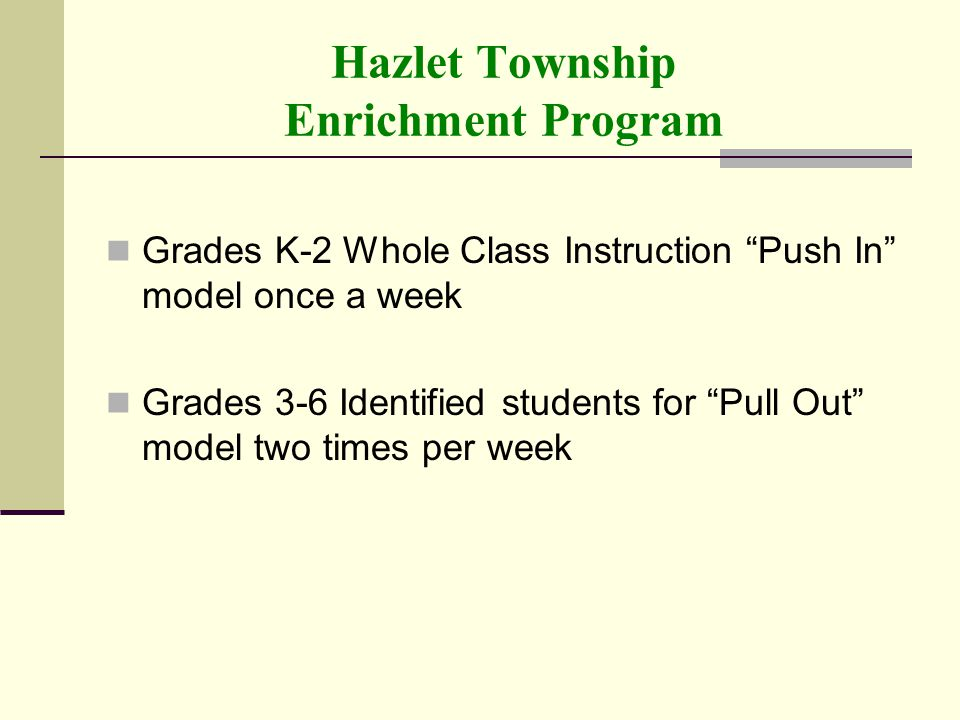 Hazlet Township Enrichment Program Grades K-2 Whole Class Instruction Push In model once a week Grades 3-6 Identified students for Pull Out model two times per week