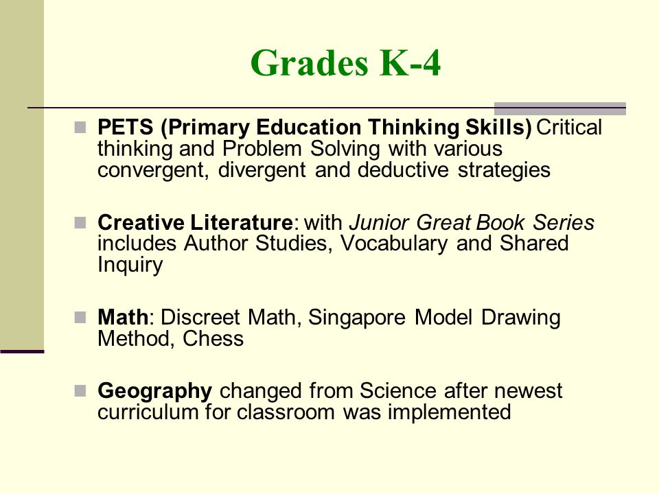 Grades K-4 PETS (Primary Education Thinking Skills) Critical thinking and Problem Solving with various convergent, divergent and deductive strategies Creative Literature: with Junior Great Book Series includes Author Studies, Vocabulary and Shared Inquiry Math: Discreet Math, Singapore Model Drawing Method, Chess Geography changed from Science after newest curriculum for classroom was implemented