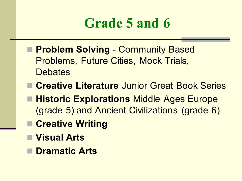 Grade 5 and 6 Problem Solving - Community Based Problems, Future Cities, Mock Trials, Debates Creative Literature Junior Great Book Series Historic Explorations Middle Ages Europe (grade 5) and Ancient Civilizations (grade 6) Creative Writing Visual Arts Dramatic Arts