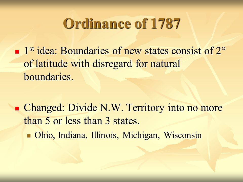 Ordinance of 1787 1 st idea: Boundaries of new states consist of 2° of latitude with disregard for natural boundaries. 1 st idea: Boundaries of new st