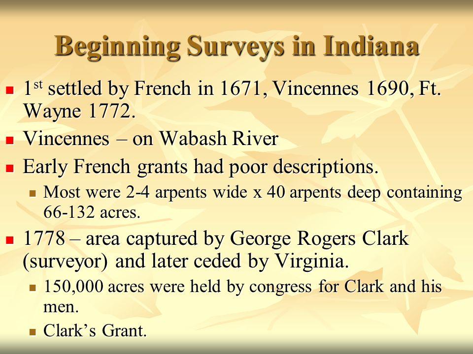 Beginning Surveys in Indiana 1 st settled by French in 1671, Vincennes 1690, Ft. Wayne 1772. 1 st settled by French in 1671, Vincennes 1690, Ft. Wayne