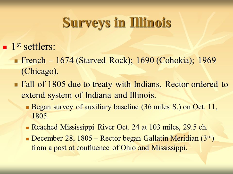 Surveys in Illinois 1 st settlers: 1 st settlers: French – 1674 (Starved Rock); 1690 (Cohokia); 1969 (Chicago). French – 1674 (Starved Rock); 1690 (Co