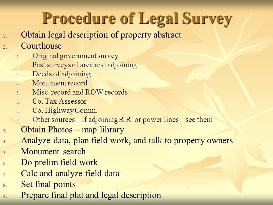 Procedure of Legal Survey 1. Obtain legal description of property abstract 2. Courthouse 1. Original government survey 2. Past surveys of area and adj