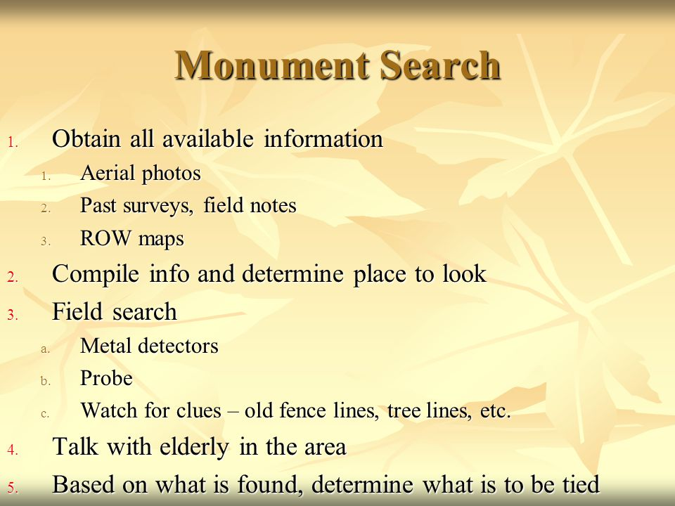 Monument Search 1. Obtain all available information 1. Aerial photos 2. Past surveys, field notes 3. ROW maps 2. Compile info and determine place to l