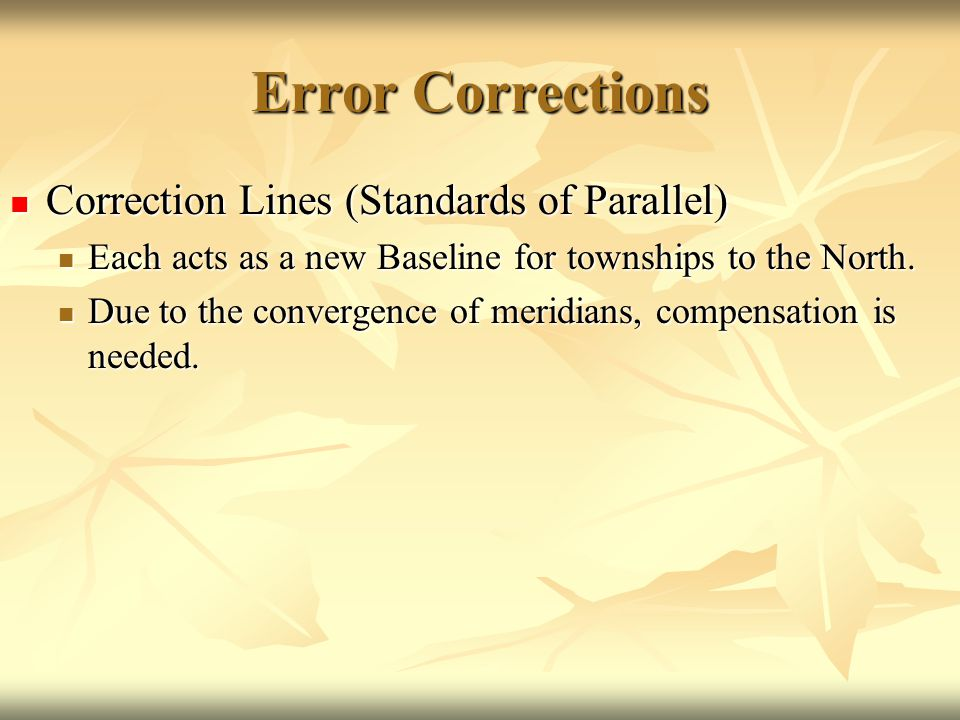 Error Corrections Correction Lines (Standards of Parallel) Correction Lines (Standards of Parallel) Each acts as a new Baseline for townships to the N