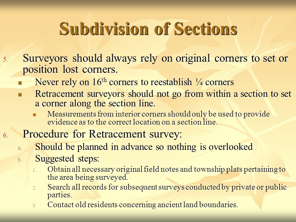 Subdivision of Sections 5. Surveyors should always rely on original corners to set or position lost corners. Never rely on 16 th corners to reestablis