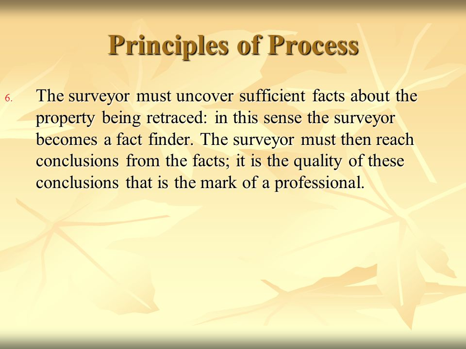 Principles of Process 6. The surveyor must uncover sufficient facts about the property being retraced: in this sense the surveyor becomes a fact finde
